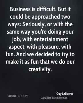 Guy Laliberte - Business is difficult. But it could be approached two ways: Seriously, or with the same way you're doing your job, with entertainment aspect, with pleasure, with fun. And we decided to try to make it as fun that we do our creativity.