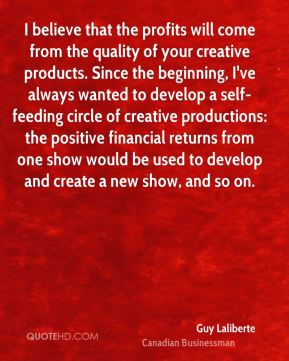 Guy Laliberte - I believe that the profits will come from the quality of your creative products. Since the beginning, I've always wanted to develop a self-feeding circle of creative productions: the positive financial returns from one show would be used to develop and create a new show, and so on.