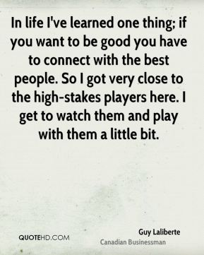 Guy Laliberte - In life I've learned one thing; if you want to be good you have to connect with the best people. So I got very close to the high-stakes players here. I get to watch them and play with them a little bit.