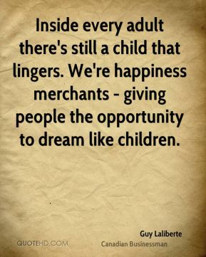 Guy Laliberte - Inside every adult there's still a child that lingers. We're happiness merchants - giving people the opportunity to dream like children.