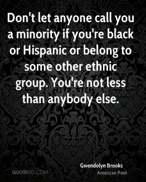 Gwendolyn Brooks - Don't let anyone call you a minority if you're black or Hispanic or belong to some other ethnic group. You're not less than anybody else.