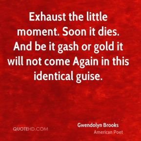 Gwendolyn Brooks - Exhaust the little moment. Soon it dies. And be it gash or gold it will not come Again in this identical guise.