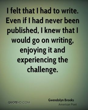Gwendolyn Brooks - I felt that I had to write. Even if I had never been published, I knew that I would go on writing, enjoying it and experiencing the challenge.