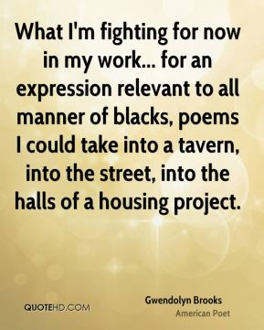 What I'm fighting for now in my work... for an expression relevant to all manner of blacks, poems I could take into a tavern, into the street, into the halls of a housing project.