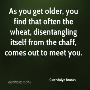 Gwendolyn Brooks - As you get older, you find that often the wheat, disentangling itself from the chaff, comes out to meet you.