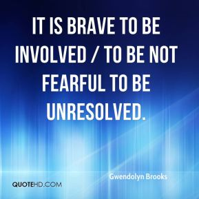 Gwendolyn Brooks - It is brave to be involved / To be not fearful to be unresolved.