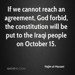 Hajim al-Hassani - If we cannot reach an agreement, God forbid, the constitution will be put to the Iraqi people on October 15.