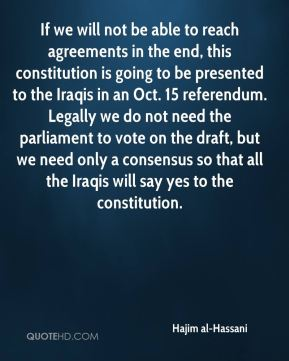 Hajim al-Hassani - If we will not be able to reach agreements in the end, this constitution is going to be presented to the Iraqis in an Oct. 15 referendum. Legally we do not need the parliament to vote on the draft, but we need only a consensus so that all the Iraqis will say yes to the constitution.