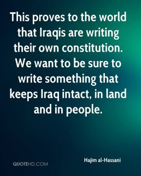 Hajim al-Hassani - This proves to the world that Iraqis are writing their own constitution. We want to be sure to write something that keeps Iraq intact, in land and in people.