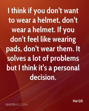 Hal Gill - I think if you don't want to wear a helmet, don't wear a helmet. If you don't feel like wearing pads, don't wear them. It solves a lot of problems but I think it's a personal decision.