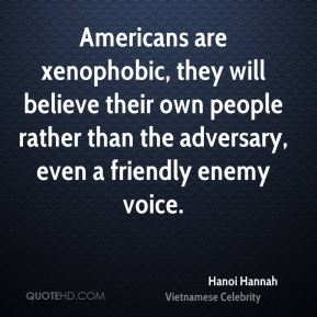 Hanoi Hannah - Americans are xenophobic, they will believe their own people rather than the adversary, even a friendly enemy voice.