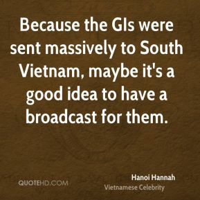 Hanoi Hannah - Because the GIs were sent massively to South Vietnam, maybe it's a good idea to have a broadcast for them.