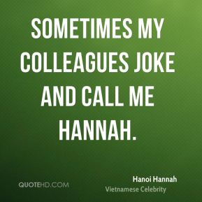 Sometimes my colleagues joke and call me Hannah.