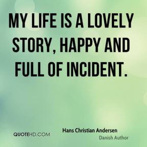 My life is a lovely story, happy and full of incident.