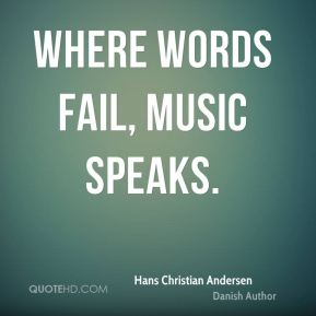 Hans Christian Andersen - Where words fail, music speaks.