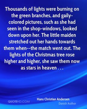 Hans Christian Andersen - Thousands of lights were burning on the green branches, and gaily-colored pictures, such as she had seen in the shop-windows, looked down upon her. The little maiden stretched out her hands towards them when--the match went out. The lights of the Christmas tree rose higher and higher, she saw them now as stars in heaven . . .