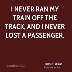Harriet Tubman - I never ran my train off the track, and I never lost a passenger.