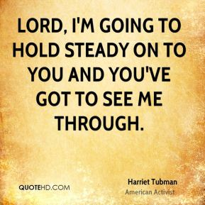 Harriet Tubman - Lord, I'm going to hold steady on to You and You've got to see me through.