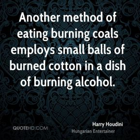 Another method of eating burning coals employs small balls of burned cotton in a dish of burning alcohol.