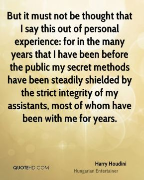 But it must not be thought that I say this out of personal experience: for in the many years that I have been before the public my secret methods have been steadily shielded by the strict integrity of my assistants, most of whom have been with me for years.