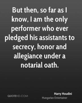 Harry Houdini - But then, so far as I know, I am the only performer who ever pledged his assistants to secrecy, honor and allegiance under a notarial oath.