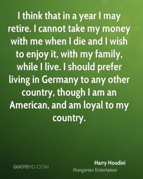 Harry Houdini - I think that in a year I may retire. I cannot take my money with me when I die and I wish to enjoy it, with my family, while I live. I should prefer living in Germany to any other country, though I am an American, and am loyal to my country.