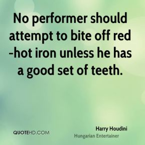 Harry Houdini - No performer should attempt to bite off red-hot iron unless he has a good set of teeth.