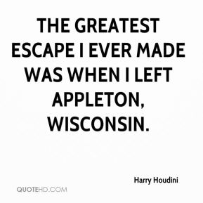 Harry Houdini - The greatest escape I ever made was when I left Appleton, Wisconsin.