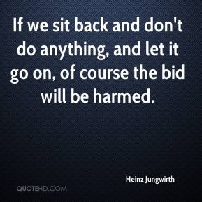 Heinz Jungwirth - If we sit back and don't do anything, and let it go on, of course the bid will be harmed.
