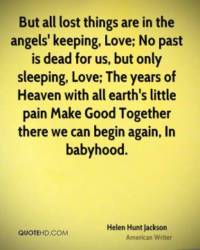 But all lost things are in the angels' keeping, Love; No past is dead for us, but only sleeping, Love; The years of Heaven with all earth's little pain Make Good Together there we can begin again, In babyhood.