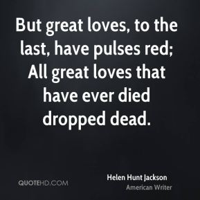 But great loves, to the last, have pulses red; All great loves that have ever died dropped dead.