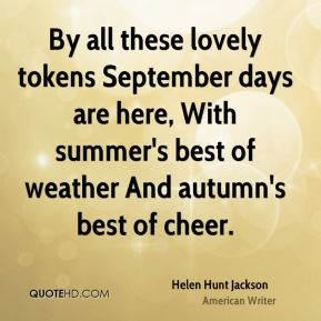 Helen Hunt Jackson - By all these lovely tokens September days are here, With summer's best of weather And autumn's best of cheer.
