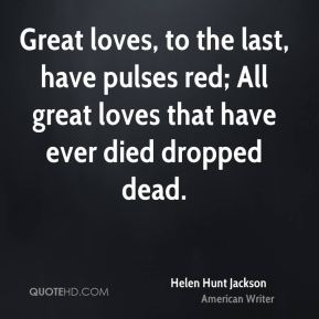 Great loves, to the last, have pulses red; All great loves that have ever died dropped dead.