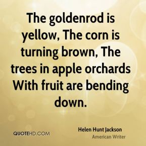 Helen Hunt Jackson - The goldenrod is yellow, The corn is turning brown, The trees in apple orchards With fruit are bending down.
