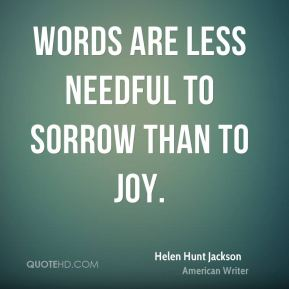 Words are less needful to sorrow than to joy.