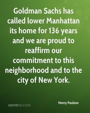 Henry Paulson - Goldman Sachs has called lower Manhattan its home for 136 years and we are proud to reaffirm our commitment to this neighborhood and to the city of New York.