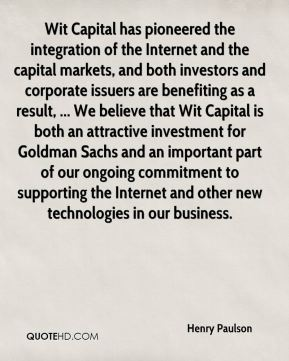 Henry Paulson - Wit Capital has pioneered the integration of the Internet and the capital markets, and both investors and corporate issuers are benefiting as a result, ... We believe that Wit Capital is both an attractive investment for Goldman Sachs and an important part of our ongoing commitment to supporting the Internet and other new technologies in our business.