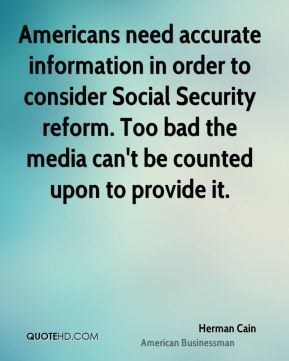 Herman Cain - Americans need accurate information in order to consider Social Security reform. Too bad the media can't be counted upon to provide it.