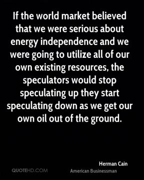 If the world market believed that we were serious about energy independence and we were going to utilize all of our own existing resources, the speculators would stop speculating up they start speculating down as we get our own oil out of the ground.