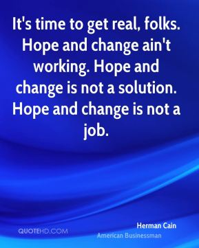 Herman Cain - It's time to get real, folks. Hope and change ain't working. Hope and change is not a solution. Hope and change is not a job.