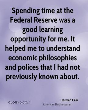 Herman Cain - Spending time at the Federal Reserve was a good learning opportunity for me. It helped me to understand economic philosophies and polices that I had not previously known about.