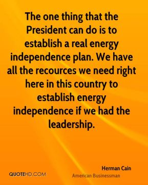The one thing that the President can do is to establish a real energy independence plan. We have all the recources we need right here in this country to establish energy independence if we had the leadership.