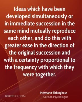 Hermann Ebbinghaus - Ideas which have been developed simultaneously or in immediate succession in the same mind mutually reproduce each other, and do this with greater ease in the direction of the original succession and with a certainty proportional to the frequency with which they were together.