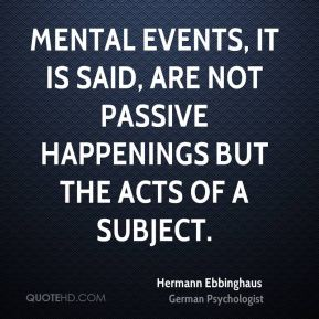 Hermann Ebbinghaus - Mental events, it is said, are not passive happenings but the acts of a subject.