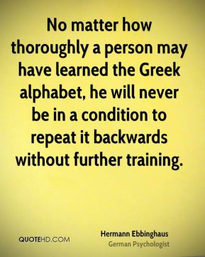Hermann Ebbinghaus - No matter how thoroughly a person may have learned the Greek alphabet, he will never be in a condition to repeat it backwards without further training.