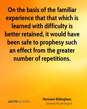 Hermann Ebbinghaus - On the basis of the familiar experience that that which is learned with difficulty is better retained, it would have been safe to prophesy such an effect from the greater number of repetitions.