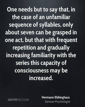 One needs but to say that, in the case of an unfamiliar sequence of syllables, only about seven can be grasped in one act, but that with frequent repetition and gradually increasing familiarity with the series this capacity of consciousness may be increased.