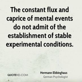 Hermann Ebbinghaus - The constant flux and caprice of mental events do not admit of the establishment of stable experimental conditions.