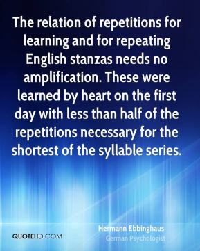 Hermann Ebbinghaus - The relation of repetitions for learning and for repeating English stanzas needs no amplification. These were learned by heart on the first day with less than half of the repetitions necessary for the shortest of the syllable series.