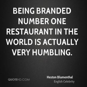 Heston Blumenthal - Being branded number one restaurant in the world is actually very humbling.